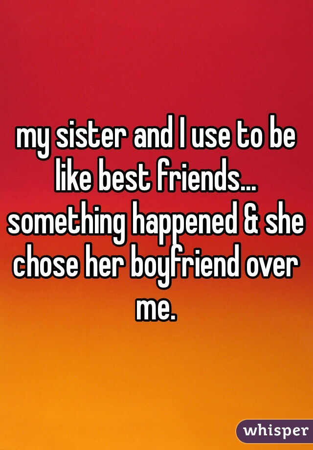 my sister and I use to be like best friends... something happened & she chose her boyfriend over me.