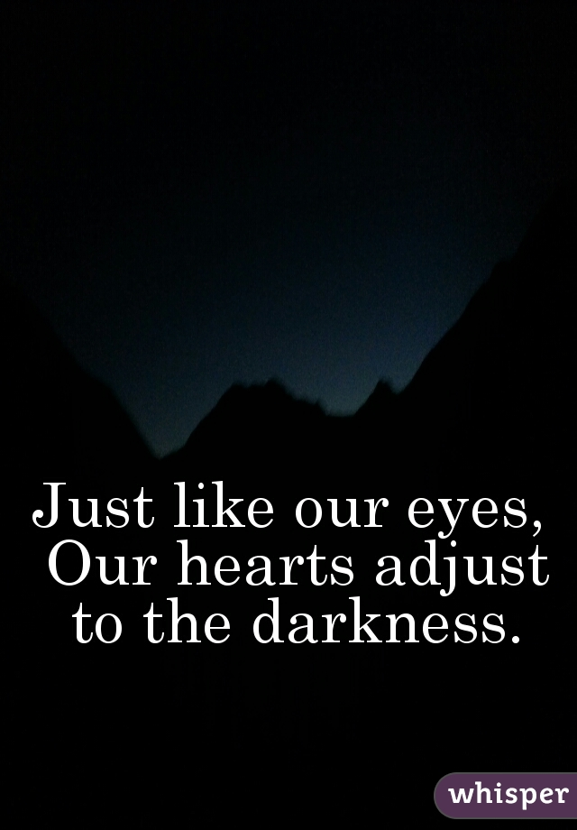Just like our eyes, Our hearts adjust to the darkness.