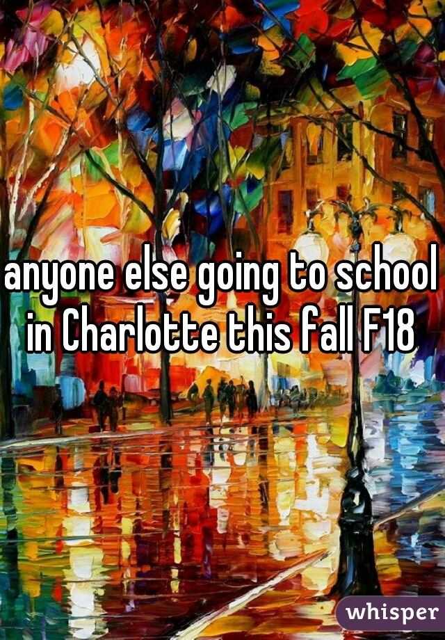 anyone else going to school in Charlotte this fall F18
