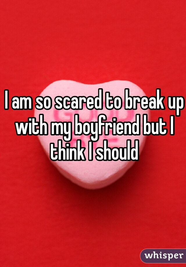 I am so scared to break up with my boyfriend but I think I should