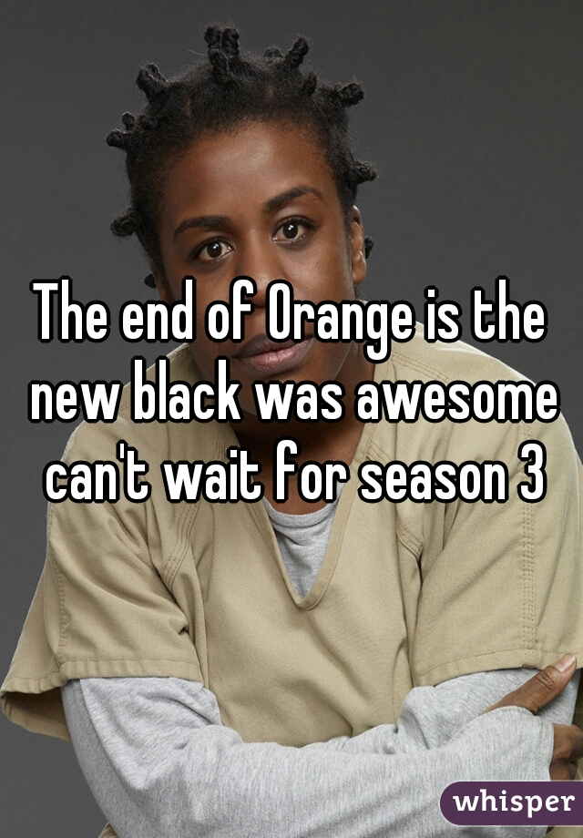 The end of Orange is the new black was awesome can't wait for season 3