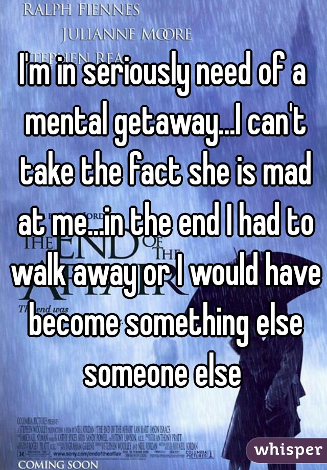 I'm in seriously need of a mental getaway...I can't take the fact she is mad at me...in the end I had to walk away or I would have become something else someone else