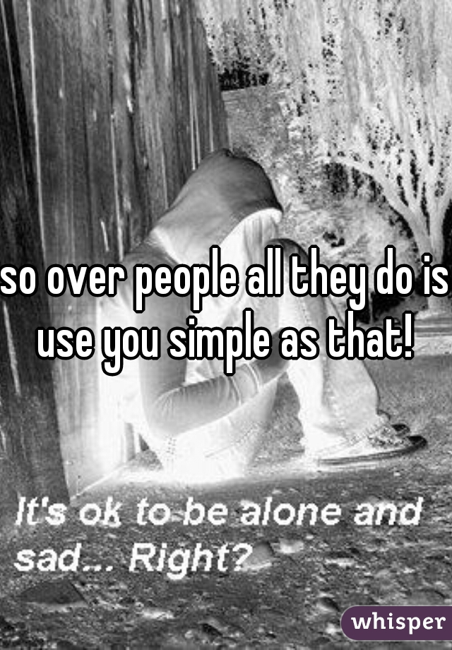 so over people all they do is use you simple as that!