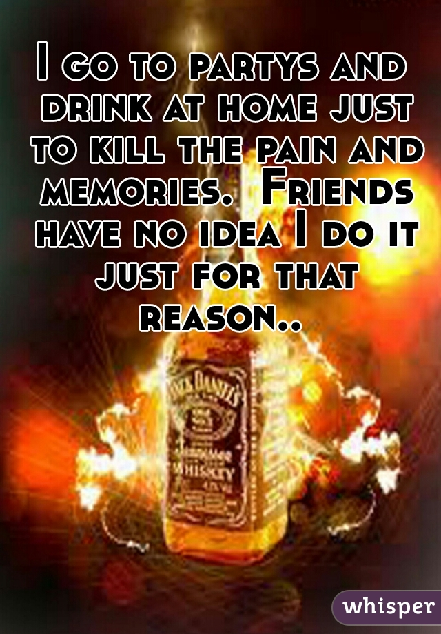 I go to partys and drink at home just to kill the pain and memories.  Friends have no idea I do it just for that reason..