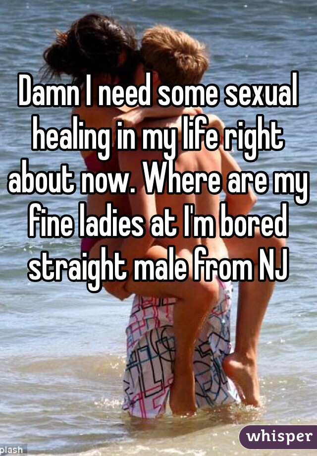 Damn I need some sexual healing in my life right about now. Where are my fine ladies at I'm bored straight male from NJ