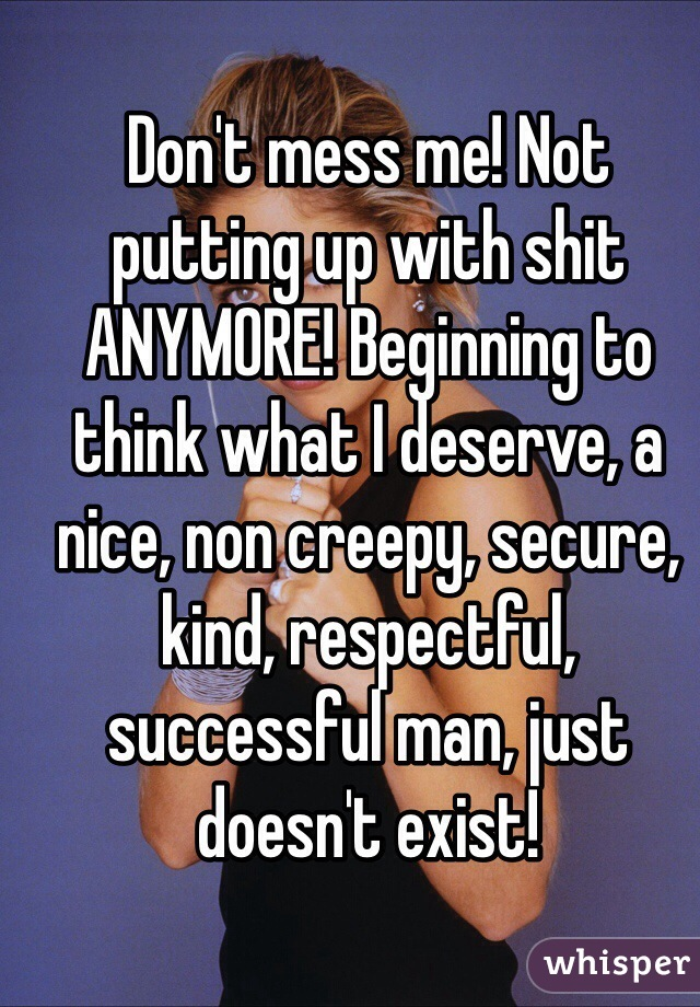Don't mess me! Not putting up with shit ANYMORE! Beginning to think what I deserve, a nice, non creepy, secure, kind, respectful, successful man, just doesn't exist!