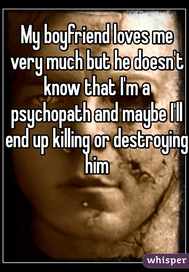 My boyfriend loves me very much but he doesn't know that I'm a psychopath and maybe I'll end up killing or destroying him