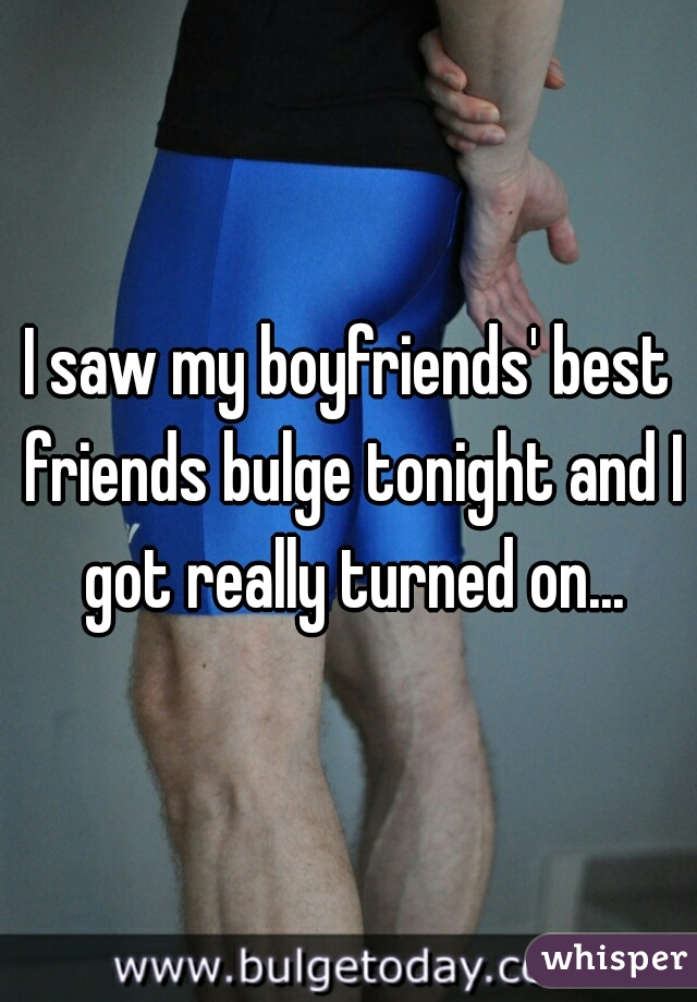 I saw my boyfriends' best friends bulge tonight and I got really turned on...
