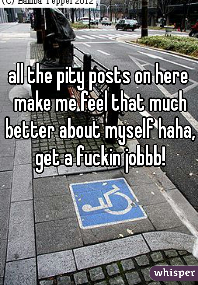 all the pity posts on here make me feel that much better about myself haha, get a fuckin jobbb!