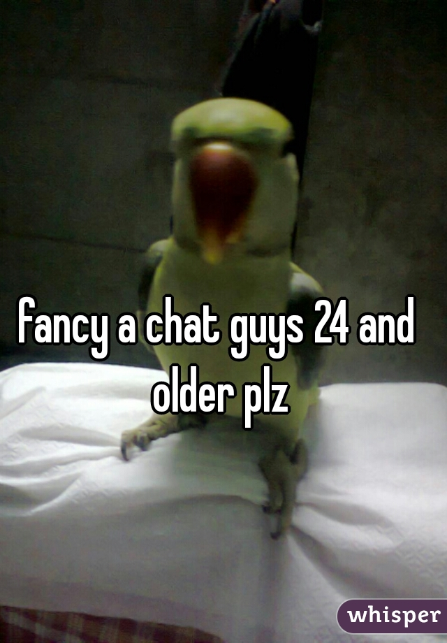 fancy a chat guys 24 and older plz