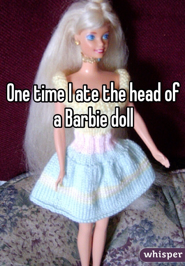 One time I ate the head of a Barbie doll