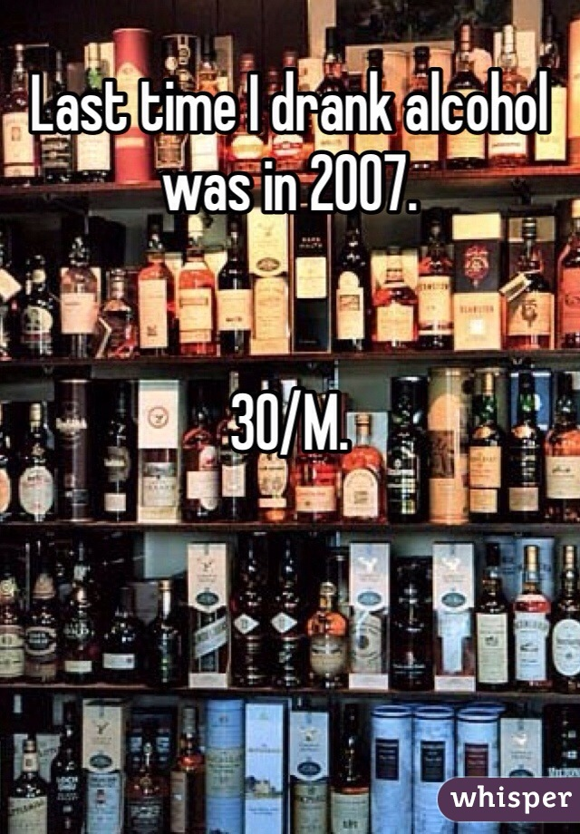Last time I drank alcohol was in 2007.    30/M.
