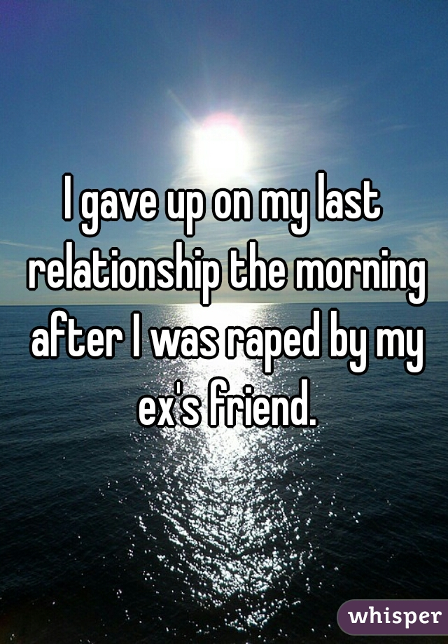 I gave up on my last relationship the morning after I was raped by my ex's friend.