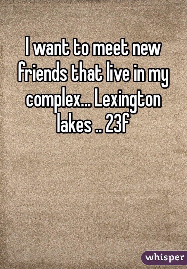 I want to meet new friends that live in my complex... Lexington lakes .. 23f