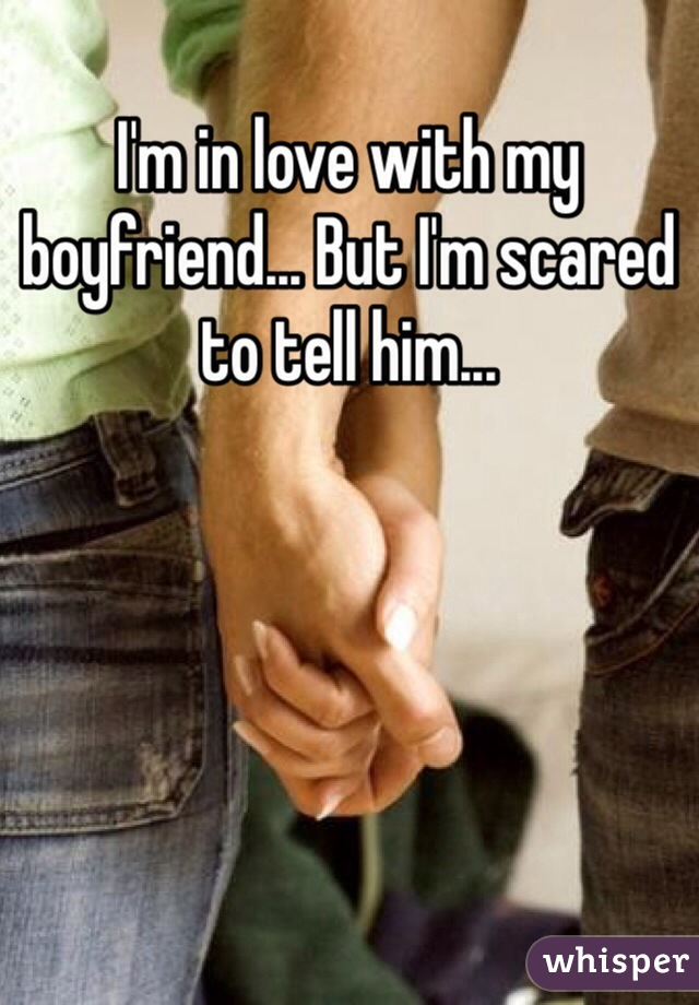 I'm in love with my boyfriend... But I'm scared to tell him...