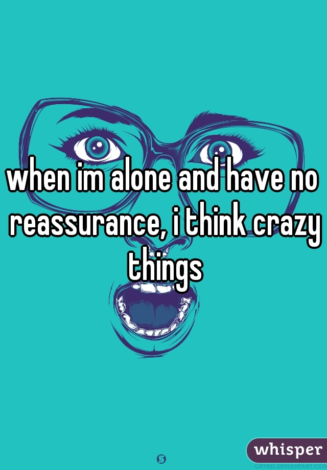 when im alone and have no reassurance, i think crazy things