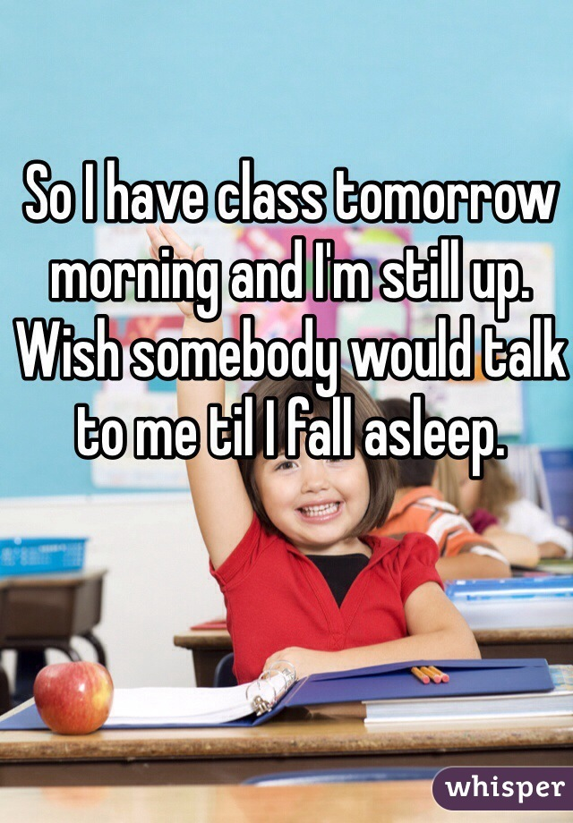 So I have class tomorrow morning and I'm still up. Wish somebody would talk to me til I fall asleep.