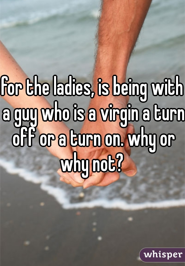 for the ladies, is being with a guy who is a virgin a turn off or a turn on. why or why not?