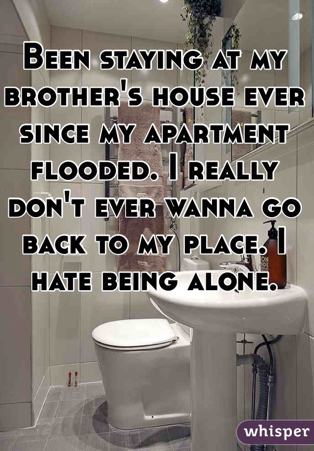 Been staying at my brother's house ever since my apartment flooded. I really don't ever wanna go back to my place. I hate being alone.