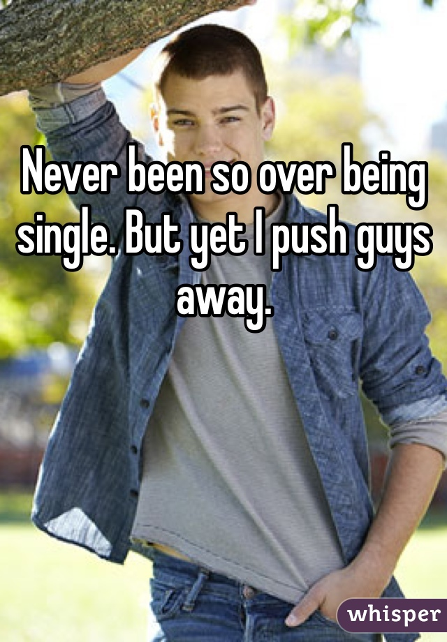Never been so over being single. But yet I push guys away.