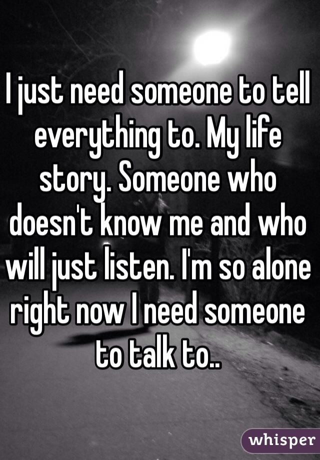 I just need someone to tell everything to. My life story. Someone who doesn't know me and who will just listen. I'm so alone right now I need someone to talk to..