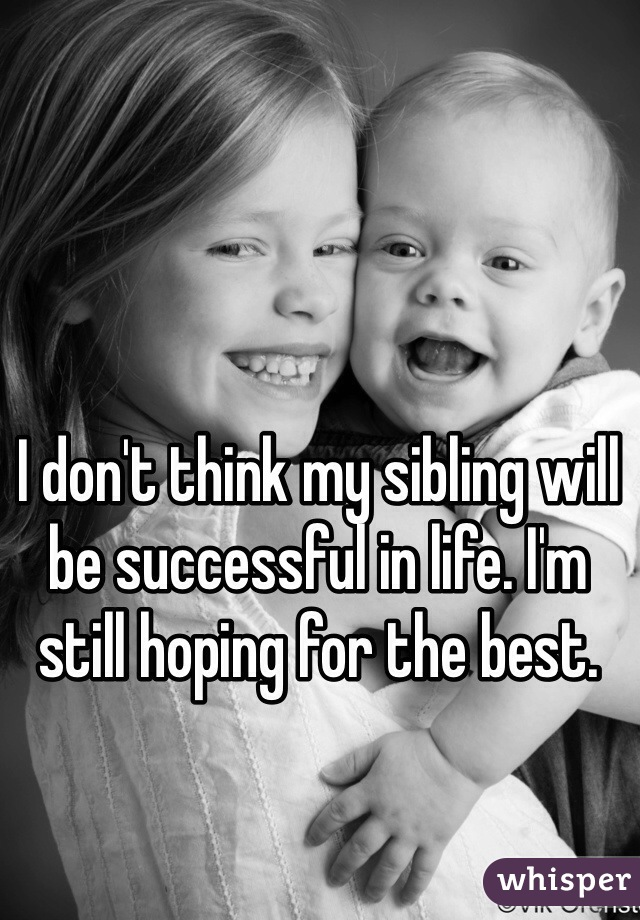 I don't think my sibling will be successful in life. I'm still hoping for the best.