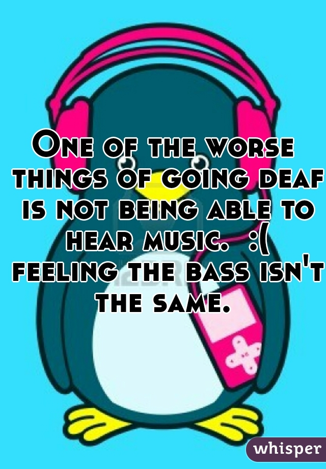 One of the worse things of going deaf is not being able to hear music.  :( feeling the bass isn't the same.
