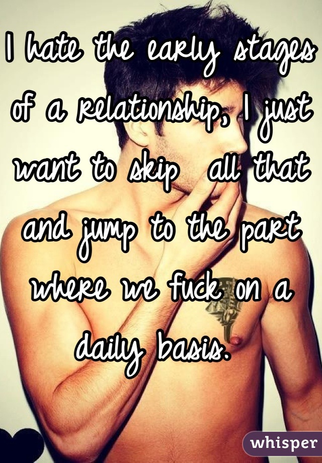 I hate the early stages of a relationship, I just want to skip  all that and jump to the part where we fuck on a daily basis.