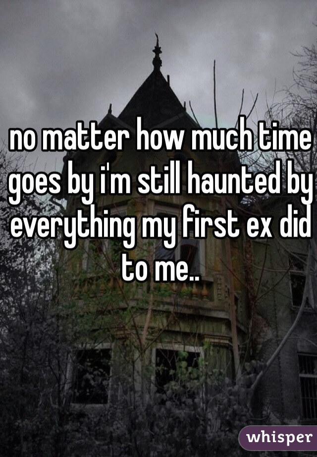 no matter how much time goes by i'm still haunted by everything my first ex did to me..