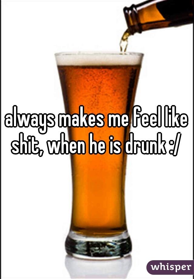 always makes me feel like shit, when he is drunk :/