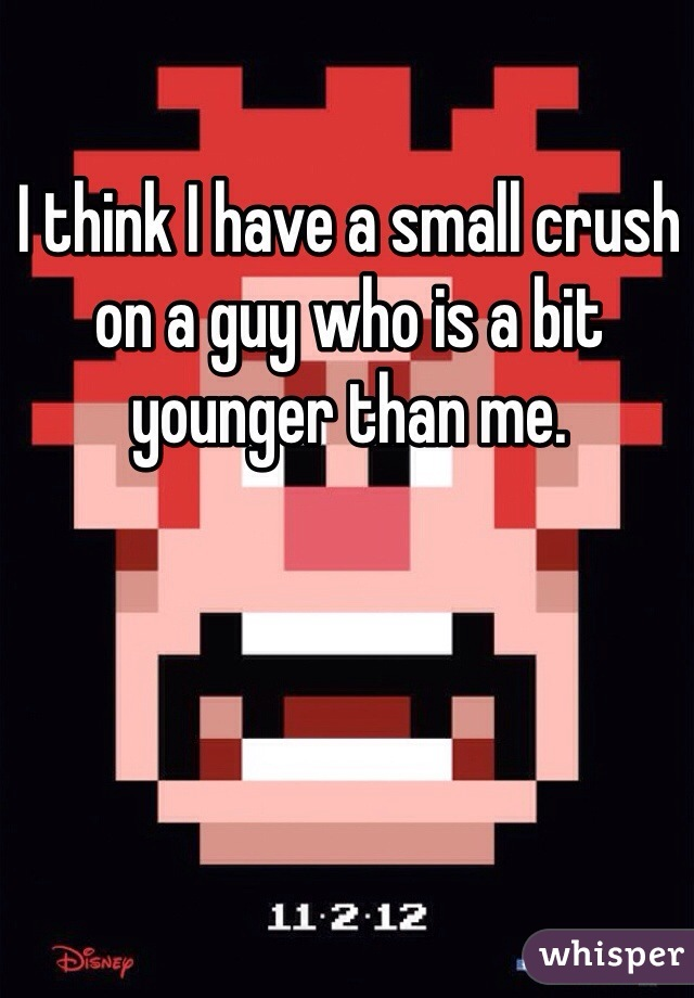 I think I have a small crush on a guy who is a bit younger than me.