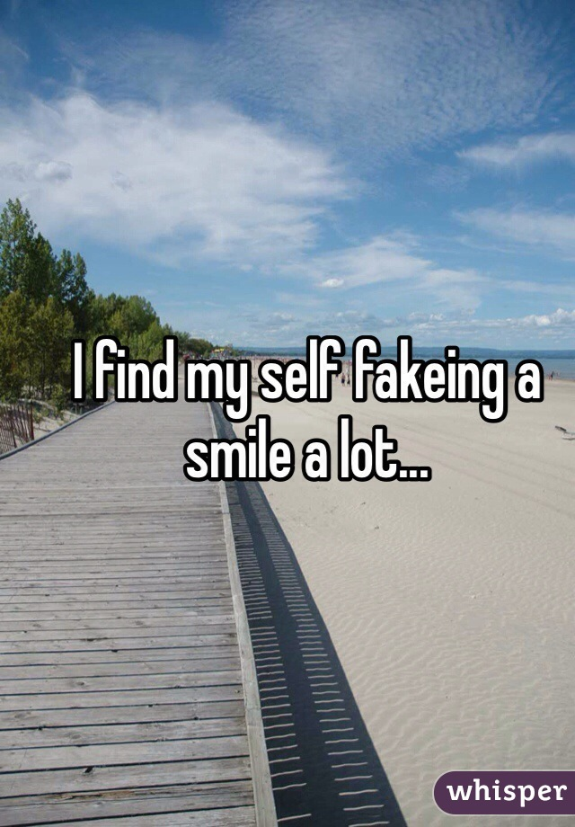 I find my self fakeing a smile a lot...