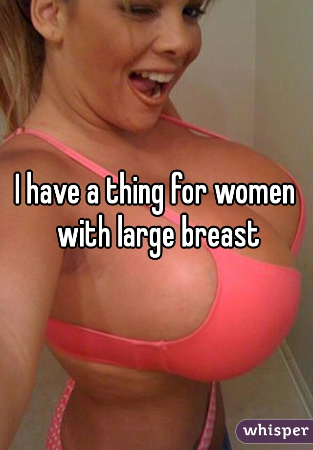I have a thing for women with large breast