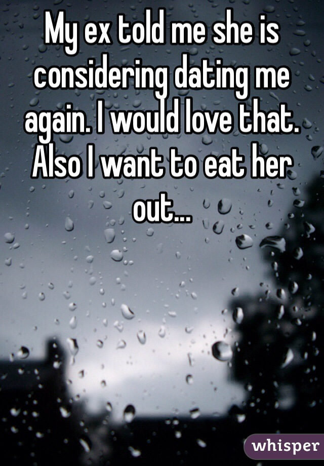 My ex told me she is considering dating me again. I would love that. Also I want to eat her out...