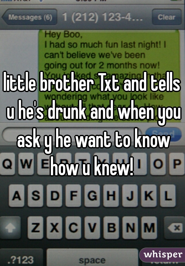 little brother Txt and tells u he's drunk and when you ask y he want to know how u knew!