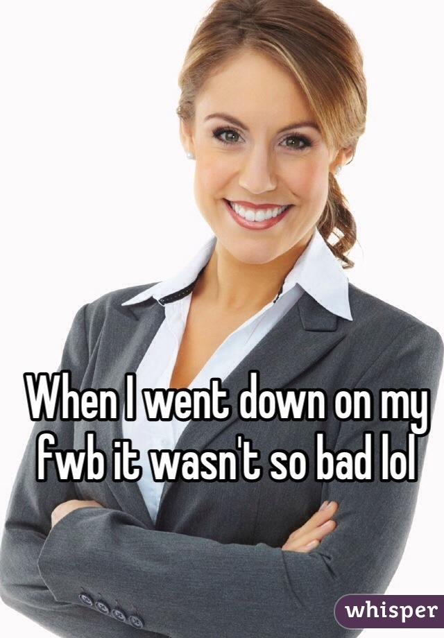 When I went down on my fwb it wasn't so bad lol