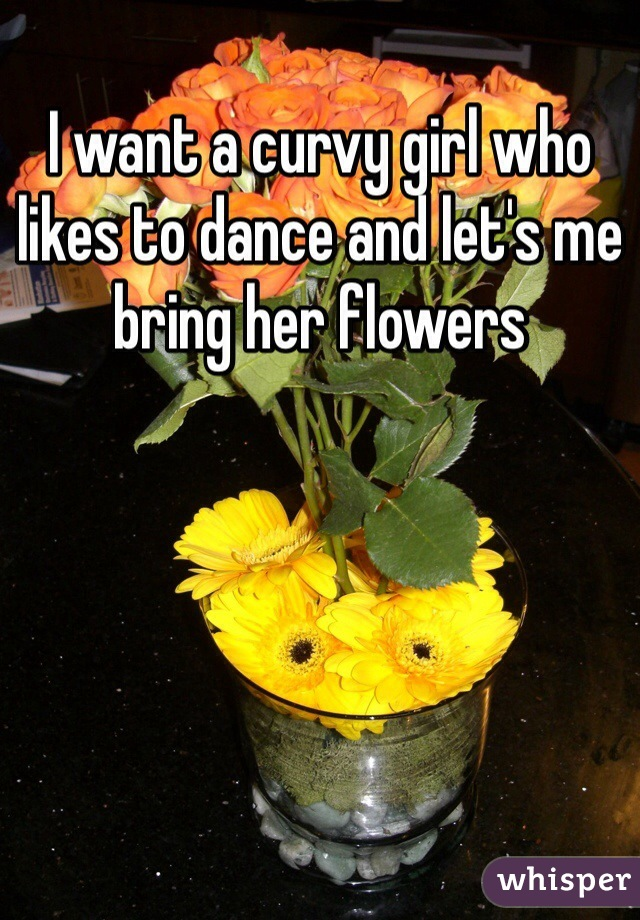 I want a curvy girl who likes to dance and let's me bring her flowers