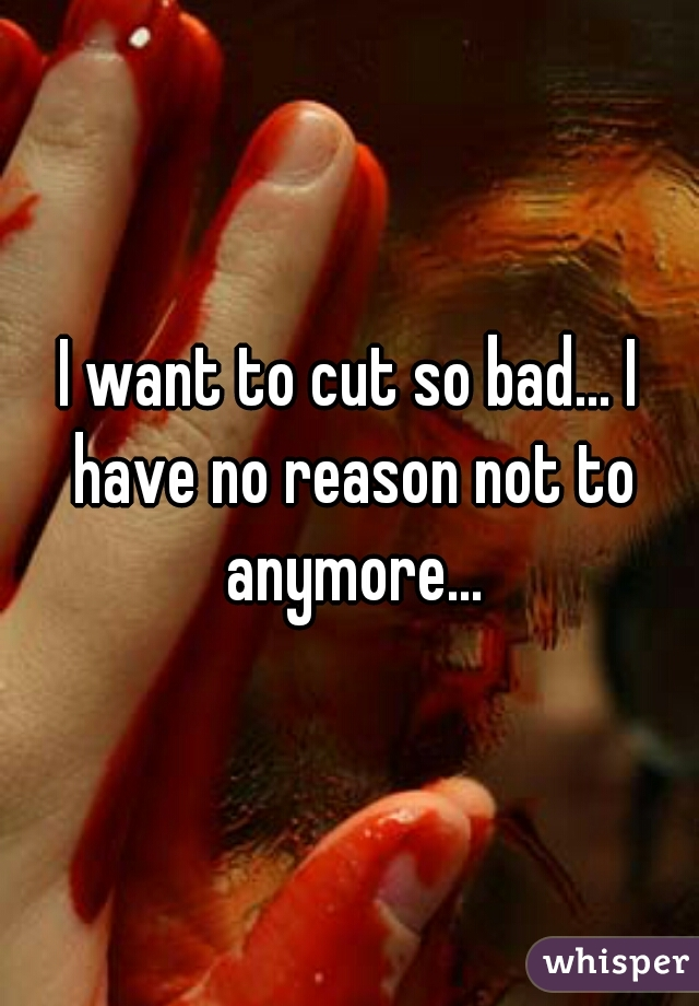 I want to cut so bad... I have no reason not to anymore...
