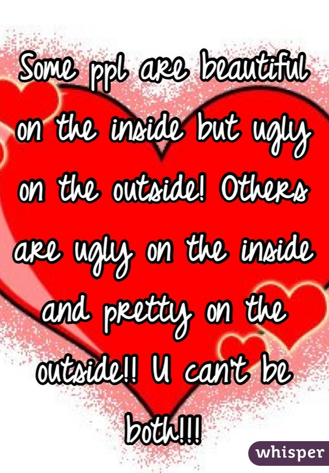 Some ppl are beautiful on the inside but ugly on the outside! Others are ugly on the inside and pretty on the outside!! U can't be both!!!