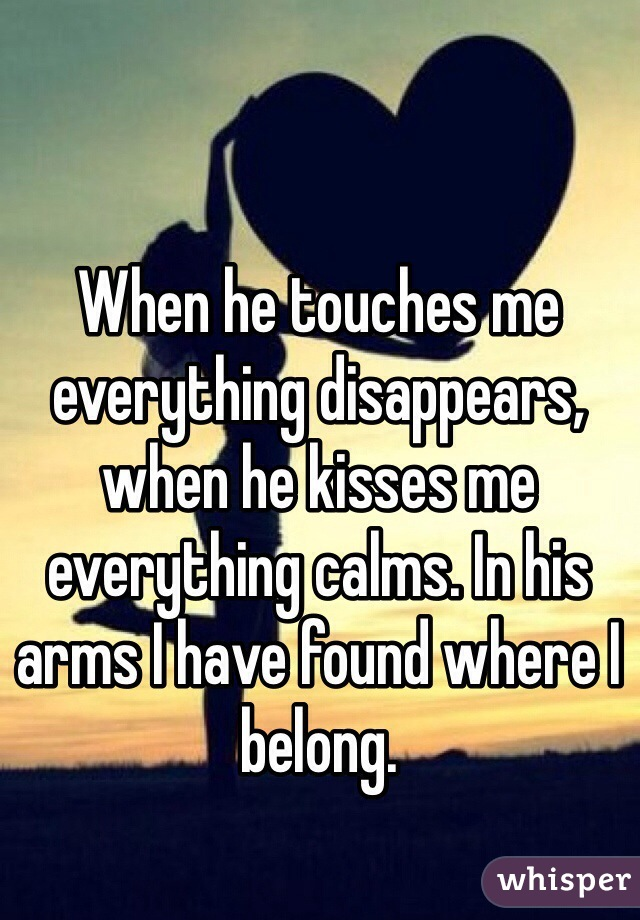 When he touches me everything disappears, when he kisses me everything calms. In his arms I have found where I belong.