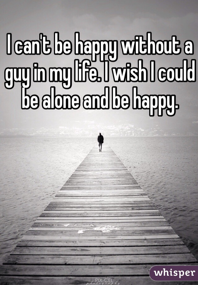 I can't be happy without a guy in my life. I wish I could be alone and be happy.