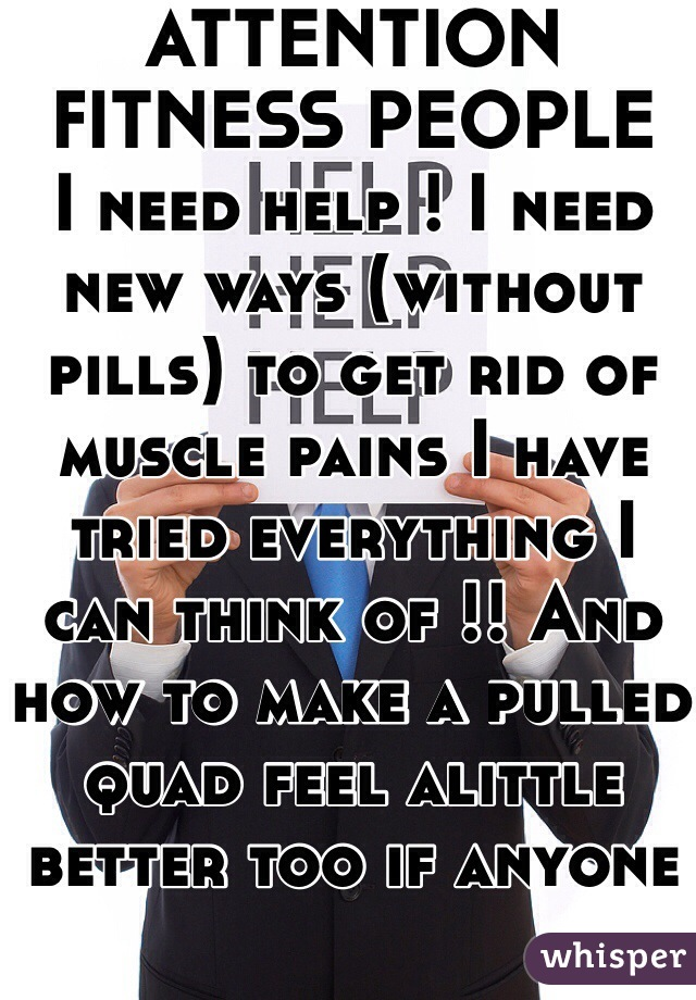 ATTENTION FITNESS PEOPLE  I need help ! I need new ways (without pills) to get rid of muscle pains I have tried everything I can think of !! And how to make a pulled quad feel alittle better too if anyone could help that would be amazing