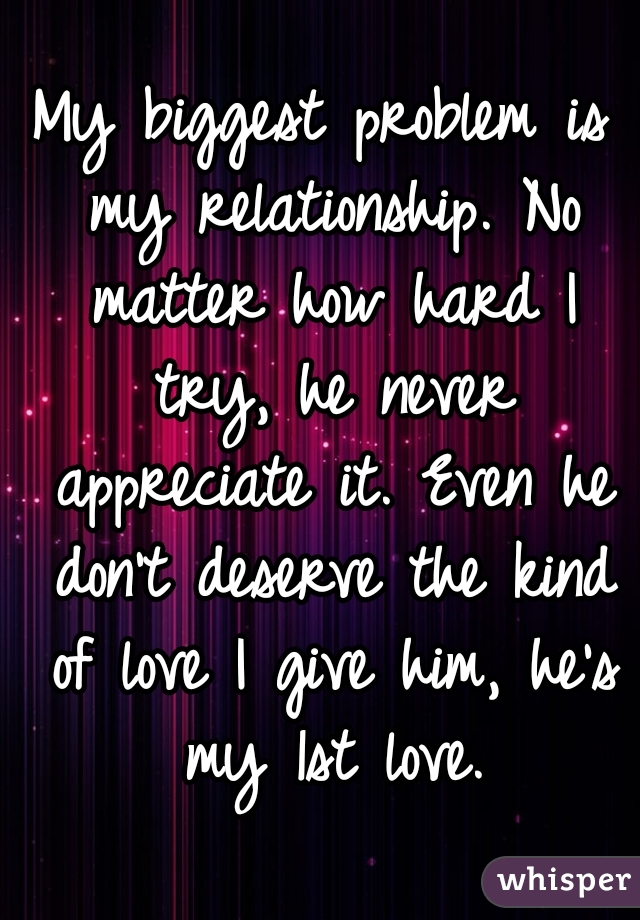 My biggest problem is my relationship. No matter how hard I try, he never appreciate it. Even he don't deserve the kind of love I give him, he's my 1st love.