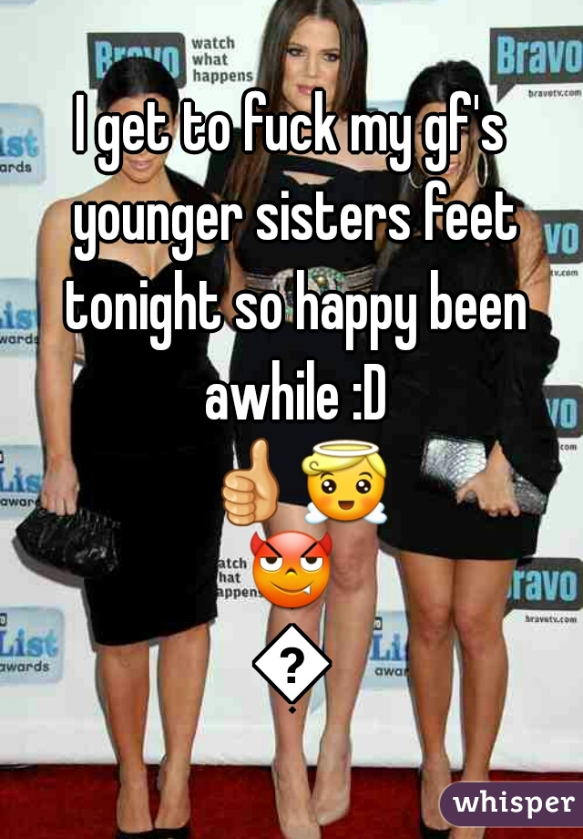 I get to fuck my gf's younger sisters feet tonight so happy been awhile :D 👍😇😈😉