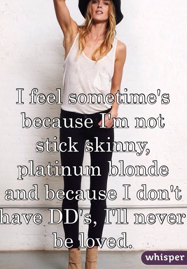 I feel sometime's because I'm not stick skinny, platinum blonde and because I don't have DD's, I'll never be loved.