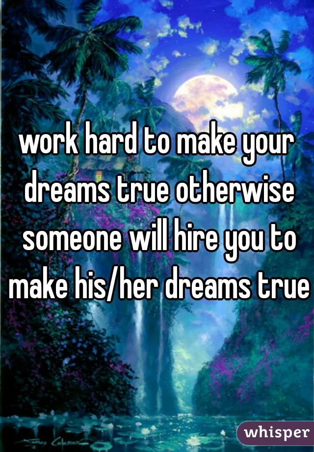 work hard to make your dreams true otherwise someone will hire you to make his/her dreams true