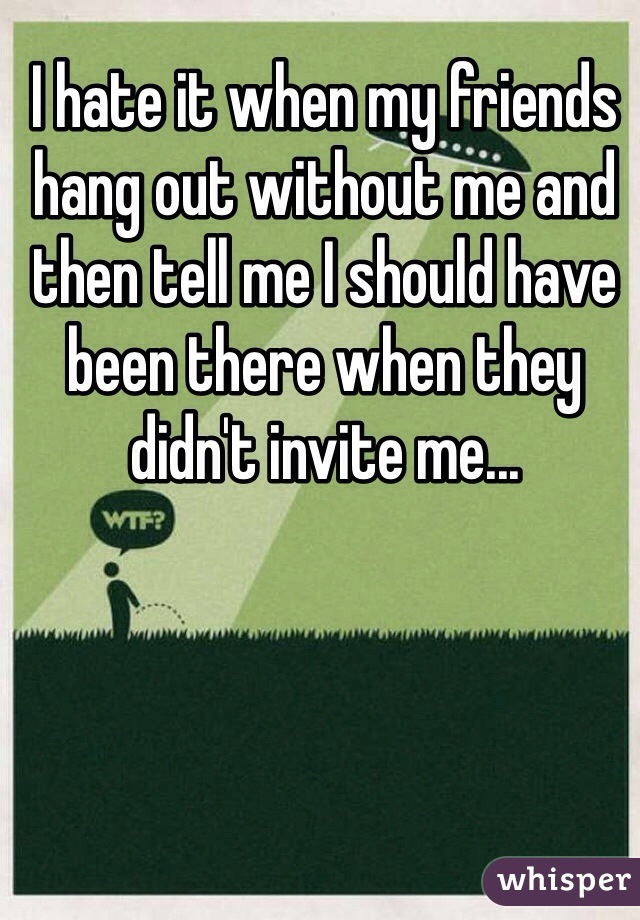 I hate it when my friends hang out without me and then tell me I should have been there when they didn't invite me...