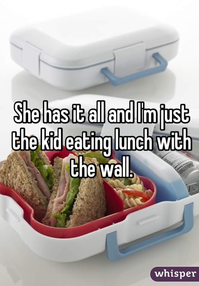 She has it all and I'm just the kid eating lunch with the wall.