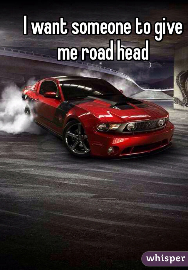 I want someone to give me road head