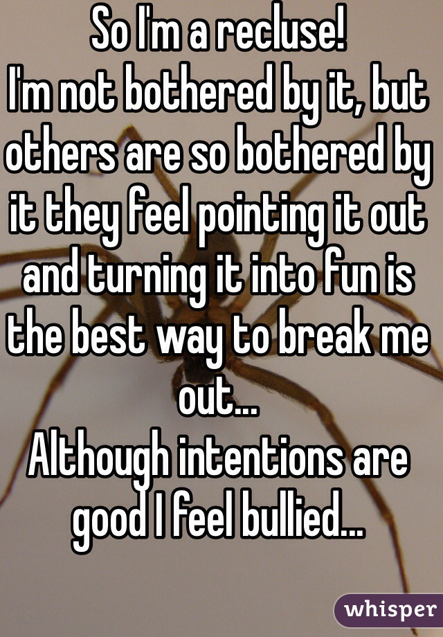 So I'm a recluse! I'm not bothered by it, but others are so bothered by it they feel pointing it out and turning it into fun is the best way to break me out... Although intentions are good I feel bullied...